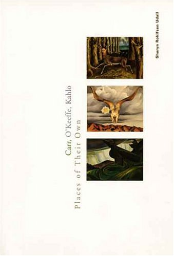 Carr, O`Keeffe, Kahlo: Places of Their Own - Ms. Sharyn Rohlfsen Udall