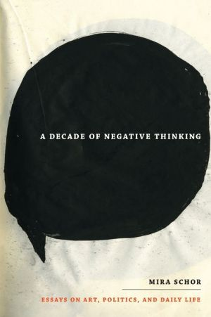 A Decade of Negative Thinking: Essays on Art, Politics, and Daily Life - Mira Schor