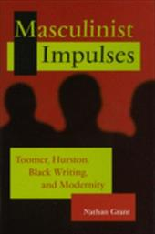 Masculinist Impulses: Toomer, Hurston, Black Writing, and Modernity - Grant, Nathan