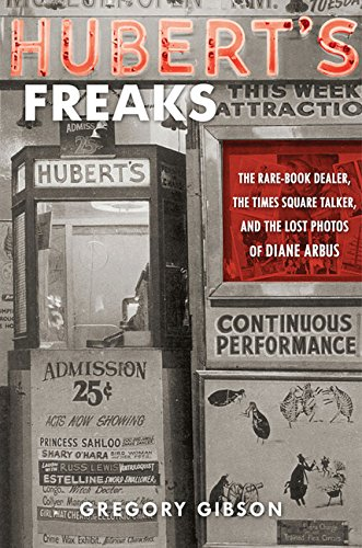 HUBERT'S FREAKS (Signed) The Rare-Book Dealer, The Times Square Talker, and the Lost Photos of Diane Arbus - Arbus, Diane). Gibson, Gregory