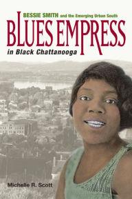 Blues Empress in Black Chattanooga: Bessie Smith and the Emerging Urban South - Michelle R. Scott