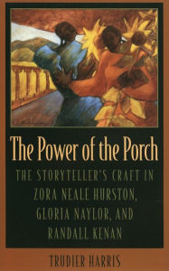 The Power of the Porch: The Storyteller's Craft in Zora Neale Hurston, Gloria Naylor, and Randall Kenan - Trudier Harris