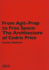 From Agit-Prop to Free Space: The Architecture of Cedric Price - Stanley Mathews